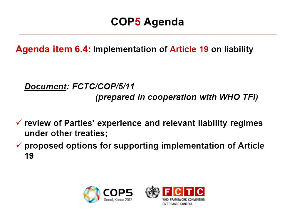 COP5 Agenda Agenda item 6.4: Implementation of Article 19 on liability Document: FCTC/COP/5/11 (prepared in cooperation with WHO TFI) review of Partie