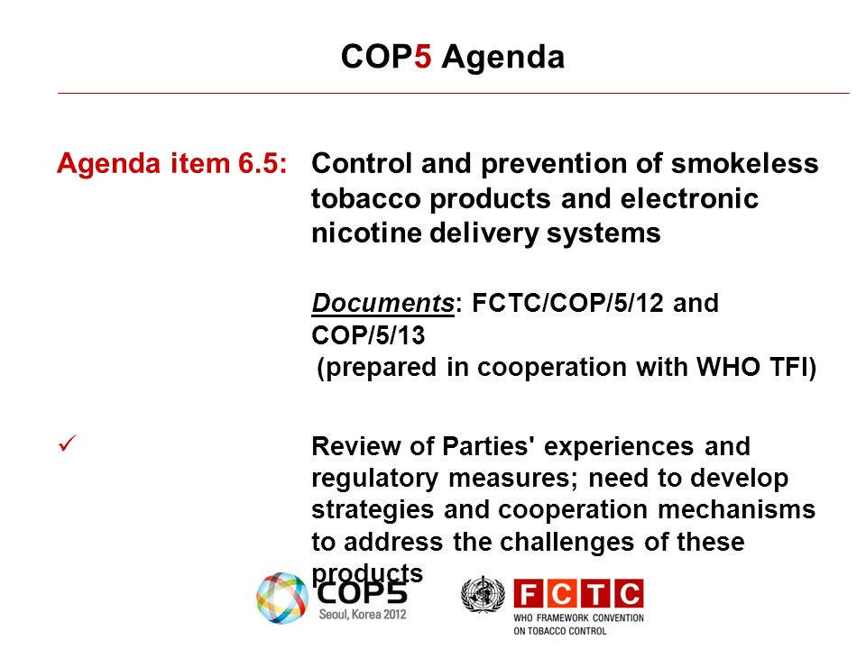 COP5 Agenda Agenda item 6.5:Control and prevention of smokeless tobacco products and electronic nicotine delivery systems Documents: FCTC/COP/5/12 and COP/5/13 (prepared in cooperation with WHO TFI) Review of Parties experiences and regulatory measures; need to develop strategies and cooperation mechanisms to address the challenges of these products