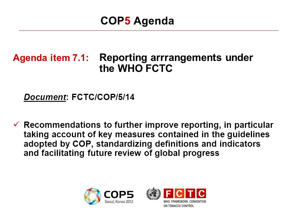 COP5 Agenda Agenda item 7.1: Reporting arrrangements under the WHO FCTC Document: FCTC/COP/5/14 Recommendations to further improve reporting, in particular taking account of key measures contained in the guidelines adopted by COP, standardizing definitions and indicators and facilitating future review of global progress