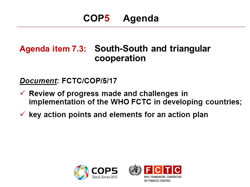 COP5 Agenda Agenda item 7.3: South-South and triangular cooperation Document: FCTC/COP/5/17 Review of progress made and challenges in implementation o