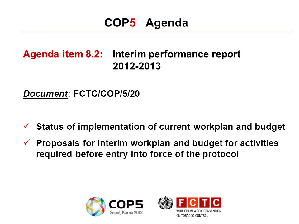 COP5 Agenda Agenda item 8.2:Interim performance report 2012-2013 Document: FCTC/COP/5/20 Status of implementation of current workplan and budget Proposals for interim workplan and budget for activities required before entry into force of the protocol