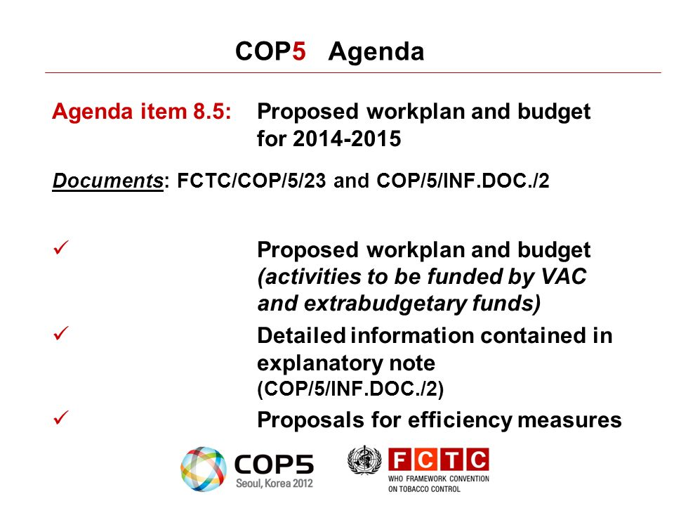 COP5 Agenda Agenda item 8.5:Proposed workplan and budget for 2014-2015 Documents: FCTC/COP/5/23 and COP/5/INF.DOC./2 Proposed workplan and budget (activities to be funded by VAC and extrabudgetary funds) Detailed information contained in explanatory note (COP/5/INF.DOC./2) Proposals for efficiency measures