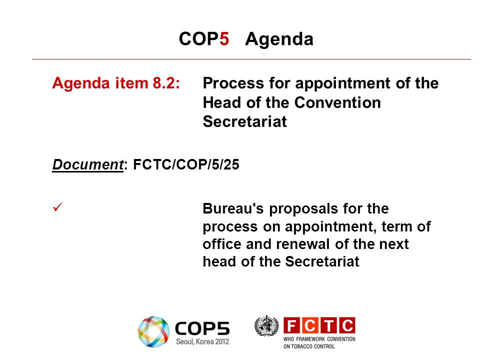 COP5 Agenda Agenda item 8.2:Process for appointment of the Head of the Convention Secretariat Document: FCTC/COP/5/25 Bureau s proposals for the process on appointment, term of office and renewal of the next head of the Secretariat