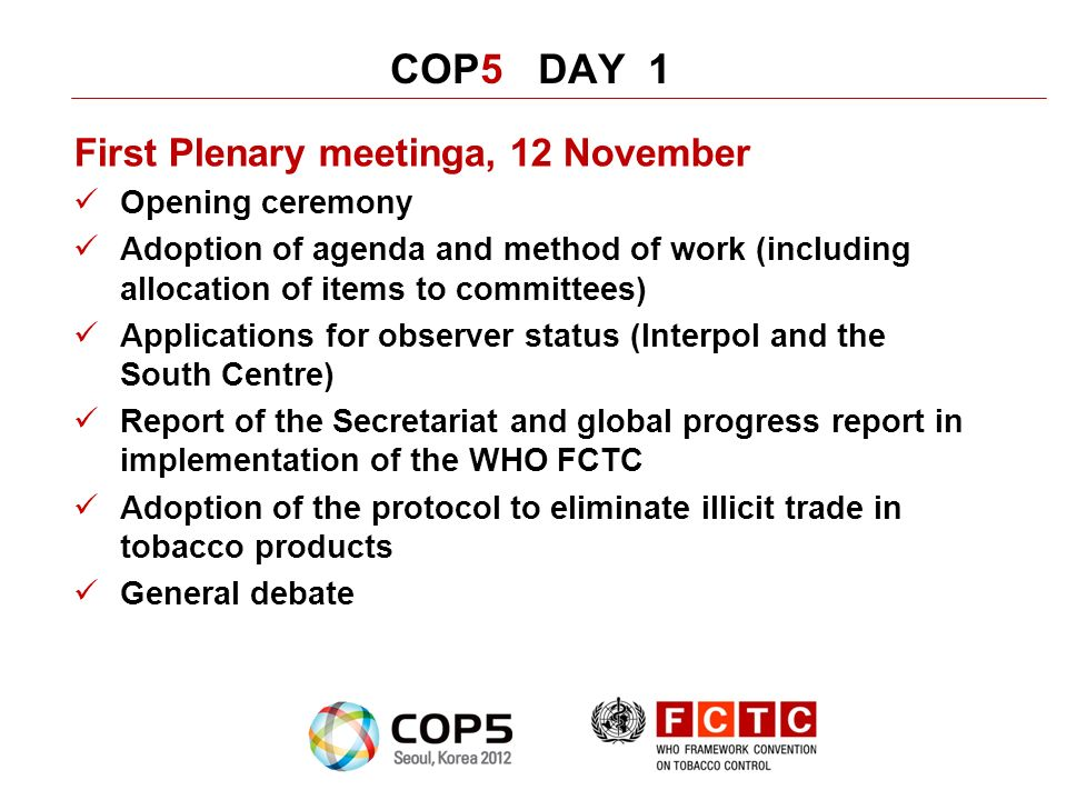 COP5 DAY 1 First Plenary meetinga, 12 November Opening ceremony Adoption of agenda and method of work (including allocation of items to committees) Applications for observer status (Interpol and the South Centre) Report of the Secretariat and global progress report in implementation of the WHO FCTC Adoption of the protocol to eliminate illicit trade in tobacco products General debate