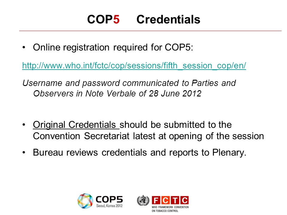 COP5 Credentials Online registration required for COP5: http://www.who.int/fctc/cop/sessions/fifth_session_cop/en/ Username and password communicated