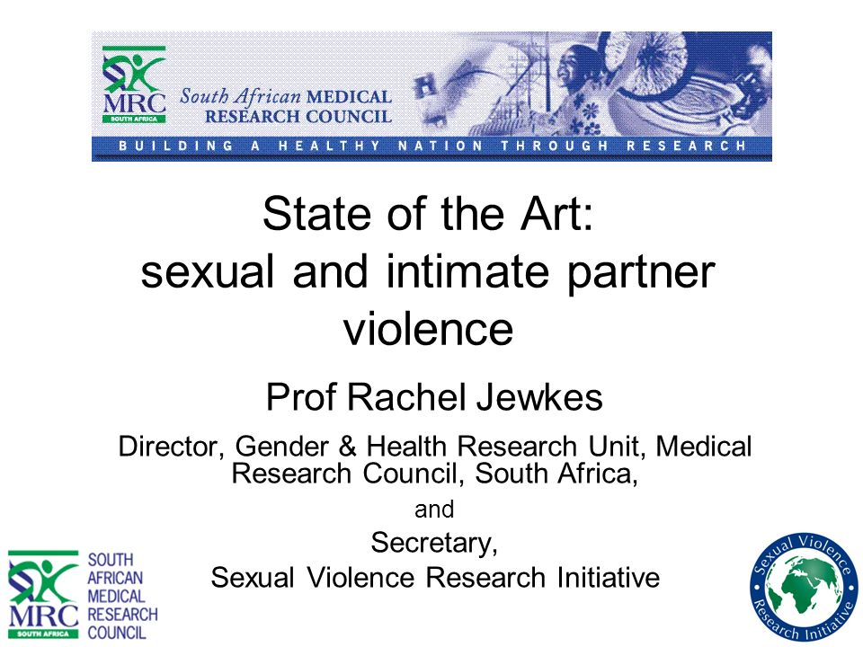 State of the Art: sexual and intimate partner violence Prof Rachel Jewkes Director, Gender & Health Research Unit, Medical Research Council, South Afr