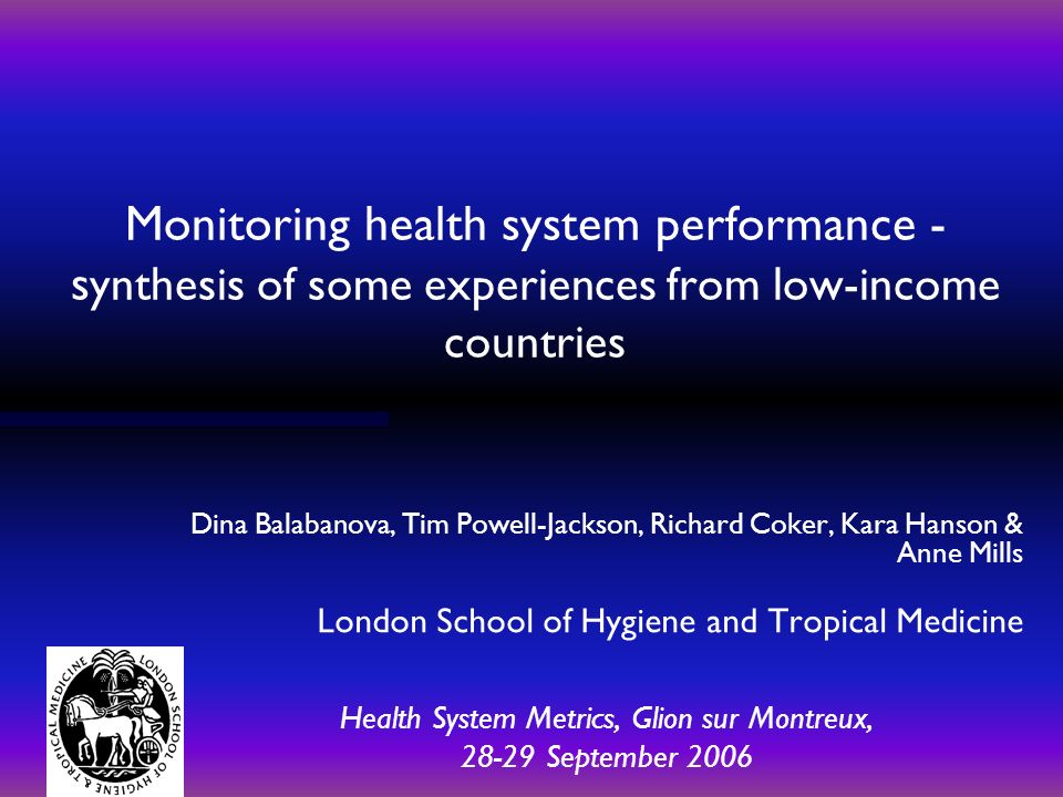 Monitoring health system performance - s ynthesis of some experiences from low-income countries Dina Balabanova, Tim Powell-Jackson, Richard Coker, Kara Hanson & Anne Mills London School of Hygiene and Tropical Medicine Health System Metrics, Glion sur Montreux, 28-29 September 2006