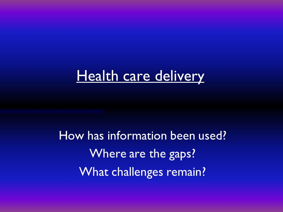 Health care delivery How has information been used Where are the gaps What challenges remain