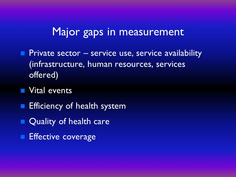 Major gaps in measurement n Private sector – service use, service availability (infrastructure, human resources, services offered) n Vital events n Efficiency of health system n Quality of health care n Effective coverage