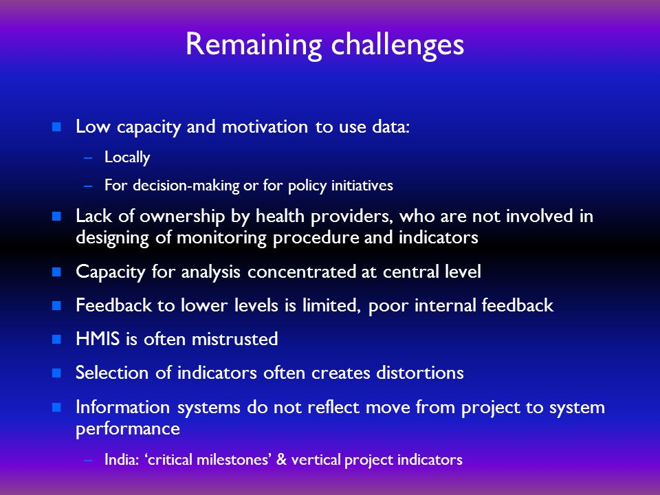 Remaining challenges n Low capacity and motivation to use data: –Locally –For decision-making or for policy initiatives n Lack of ownership by health providers, who are not involved in designing of monitoring procedure and indicators n Capacity for analysis concentrated at central level n Feedback to lower levels is limited, poor internal feedback n HMIS is often mistrusted n Selection of indicators often creates distortions n Information systems do not reflect move from project to system performance –India: critical milestones & vertical project indicators