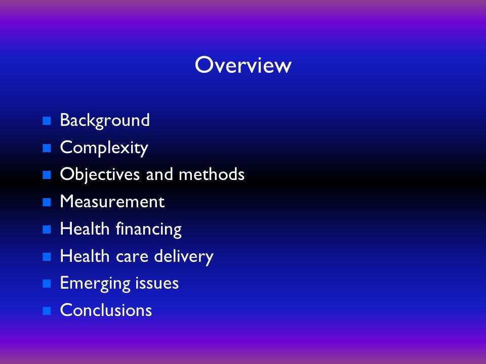 Overview n Background n Complexity n Objectives and methods n Measurement n Health financing n Health care delivery n Emerging issues n Conclusions