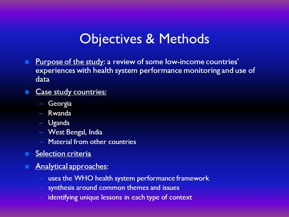 Objectives & Methods n Purpose of the study: a review of some low-income countries experiences with health system performance monitoring and use of data n Case study countries: –Georgia –Rwanda –Uganda –West Bengal, India –Material from other countries n Selection criteria n Analytical approaches: –uses the WHO health system performance framework –synthesis around common themes and issues –identifying unique lessons in each type of context