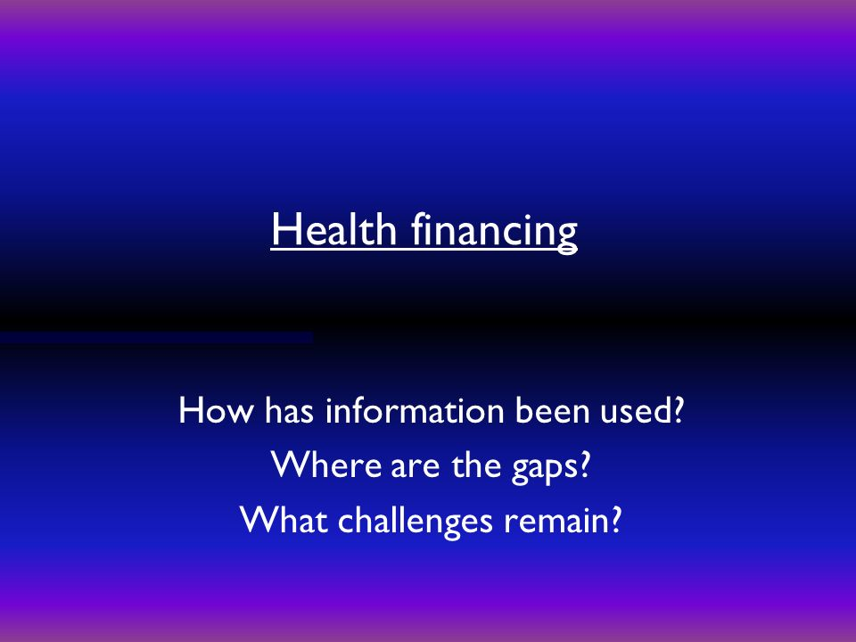 Health financing How has information been used Where are the gaps What challenges remain