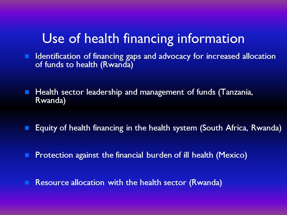 Use of health financing information n Identification of financing gaps and advocacy for increased allocation of funds to health (Rwanda) n Health sector leadership and management of funds (Tanzania, Rwanda) n Equity of health financing in the health system (South Africa, Rwanda) n Protection against the financial burden of ill health (Mexico) n Resource allocation with the health sector (Rwanda)