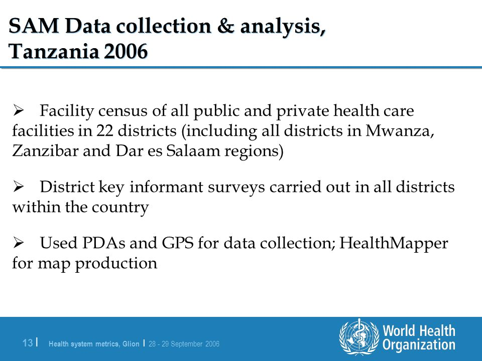 Health system metrics, Glion | 28 - 29 September 2006 13 | SAM Data collection & analysis, Tanzania 2006 Facility census of all public and private health care facilities in 22 districts (including all districts in Mwanza, Zanzibar and Dar es Salaam regions) District key informant surveys carried out in all districts within the country Used PDAs and GPS for data collection; HealthMapper for map production