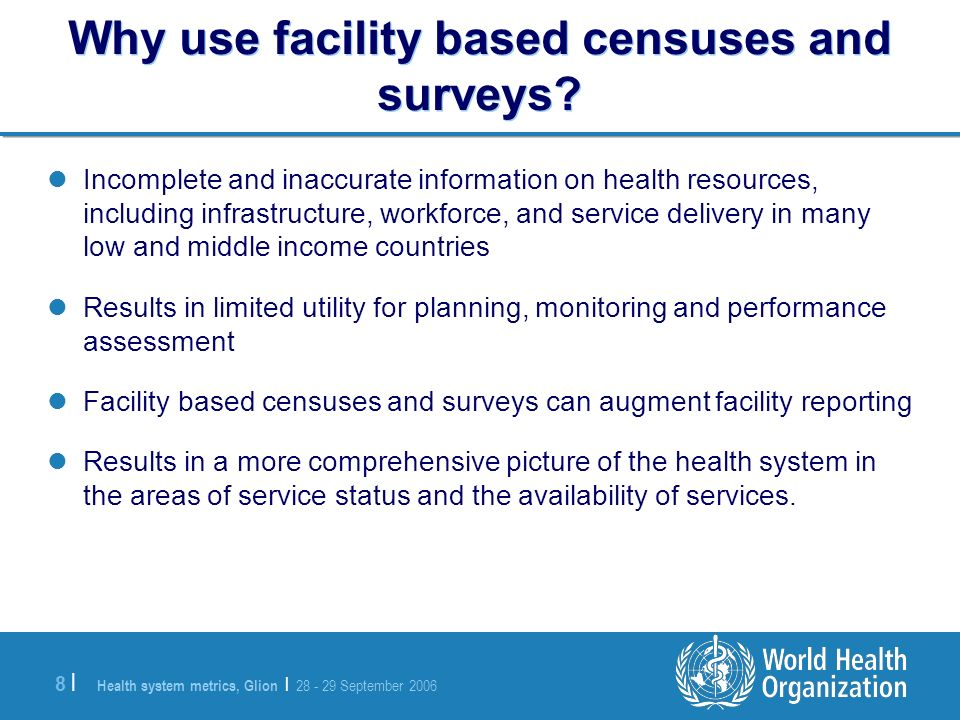 Health system metrics, Glion | 28 - 29 September 2006 8 |8 | Why use facility based censuses and surveys.