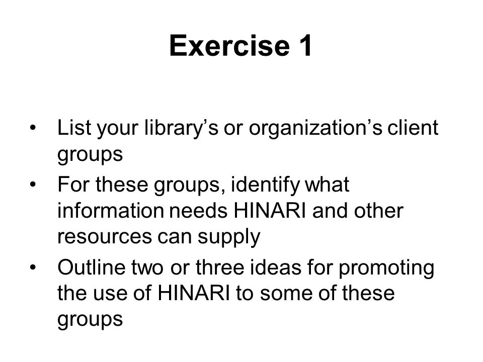 Exercise 1 List your librarys or organizations client groups For these groups, identify what information needs HINARI and other resources can supply O