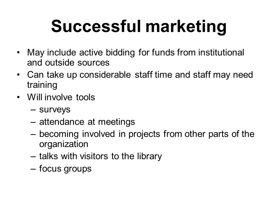 Successful marketing May include active bidding for funds from institutional and outside sources Can take up considerable staff time and staff may nee