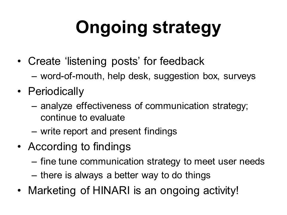 Ongoing strategy Create listening posts for feedback –word-of-mouth, help desk, suggestion box, surveys Periodically –analyze effectiveness of communi