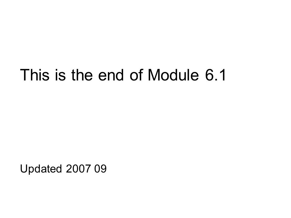 This is the end of Module 6.1 Updated 2007 09