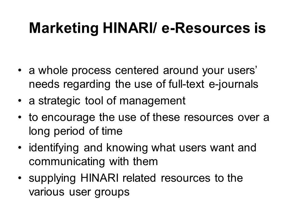 Marketing HINARI/ e-Resources is a whole process centered around your users needs regarding the use of full-text e-journals a strategic tool of manage