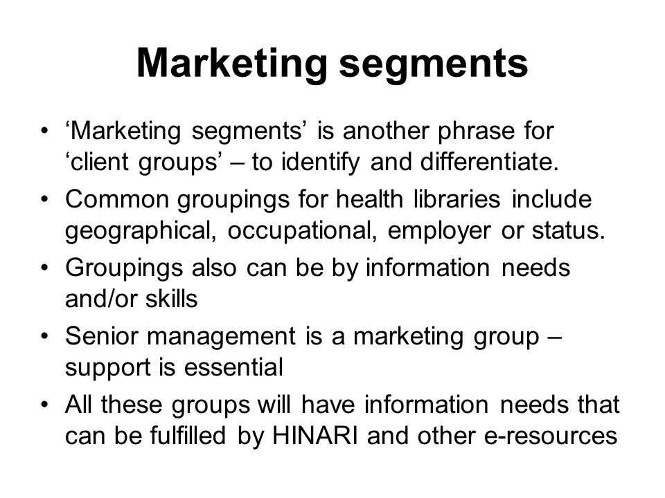 Marketing segments Marketing segments is another phrase for client groups – to identify and differentiate. Common groupings for health libraries inclu