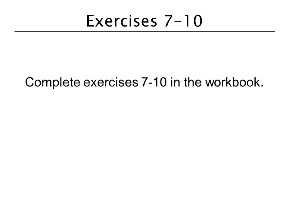 Exercises 7-10 Complete exercises 7-10 in the workbook.
