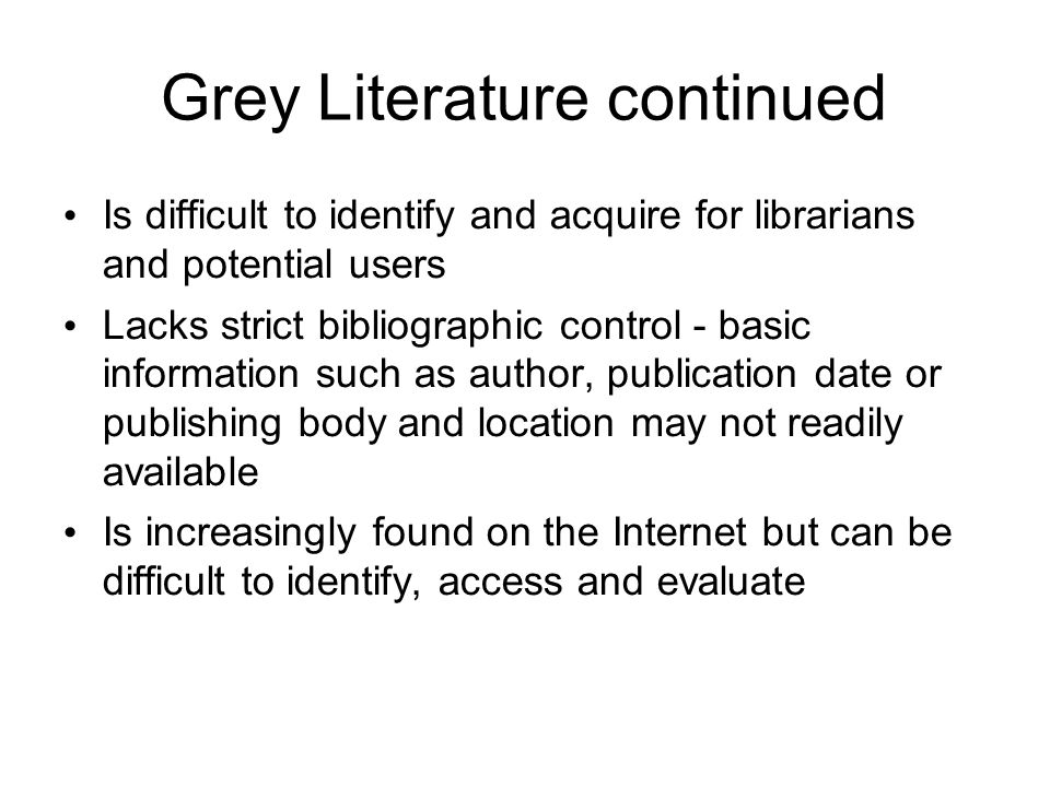 Grey Literature continued Is difficult to identify and acquire for librarians and potential users Lacks strict bibliographic control - basic information such as author, publication date or publishing body and location may not readily available Is increasingly found on the Internet but can be difficult to identify, access and evaluate
