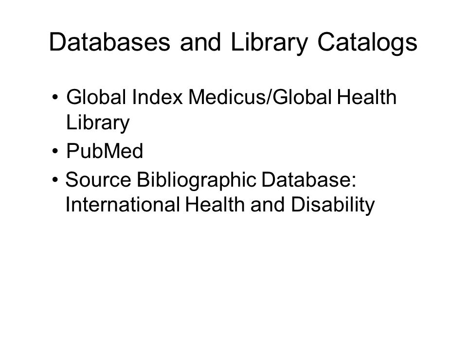 Databases and Library Catalogs Global Index Medicus/Global Health Library PubMed Source Bibliographic Database: International Health and Disability