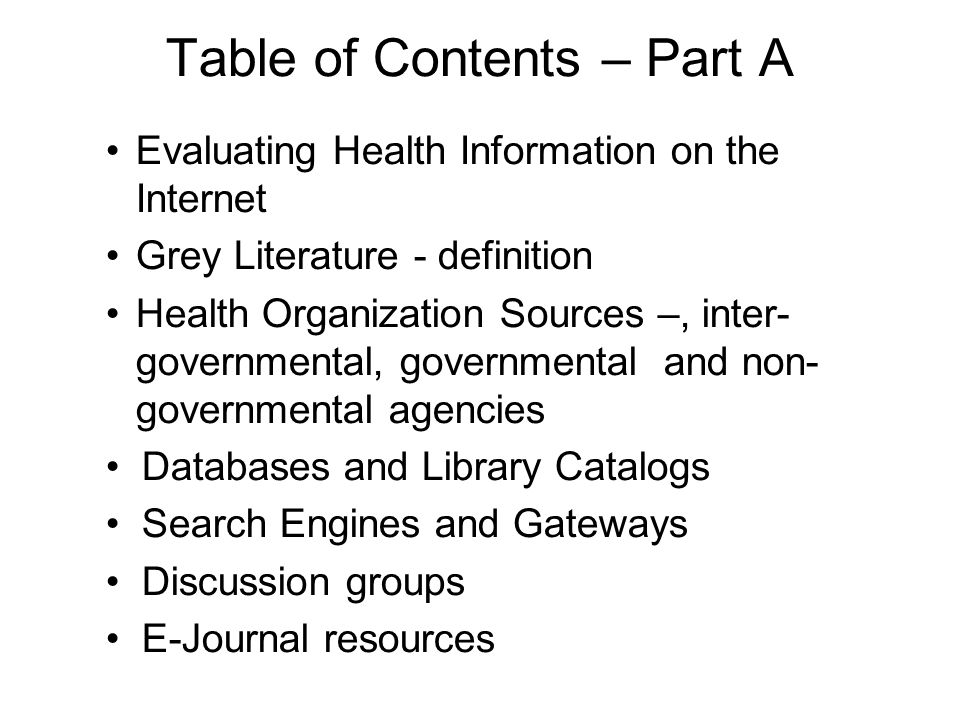 Table of Contents – Part A Evaluating Health Information on the Internet Grey Literature - definition Health Organization Sources –, inter- governmental, governmental and non- governmental agencies Databases and Library Catalogs Search Engines and Gateways Discussion groups E-Journal resources
