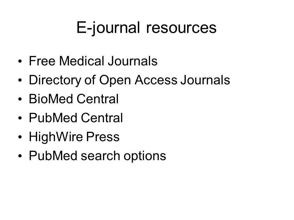 E-journal resources Free Medical Journals Directory of Open Access Journals BioMed Central PubMed Central HighWire Press PubMed search options