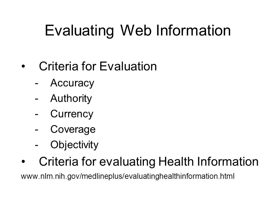 Evaluating Web Information Criteria for Evaluation -Accuracy -Authority -Currency -Coverage -Objectivity Criteria for evaluating Health Information www.nlm.nih.gov/medlineplus/evaluatinghealthinformation.html