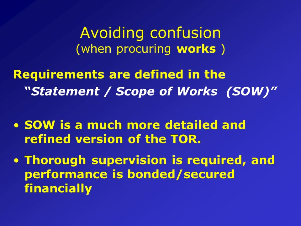 Avoiding confusion (when procuring services) Requirements are defined in the Terms of Reference (TORs) TOR should be clear and precise enough for the