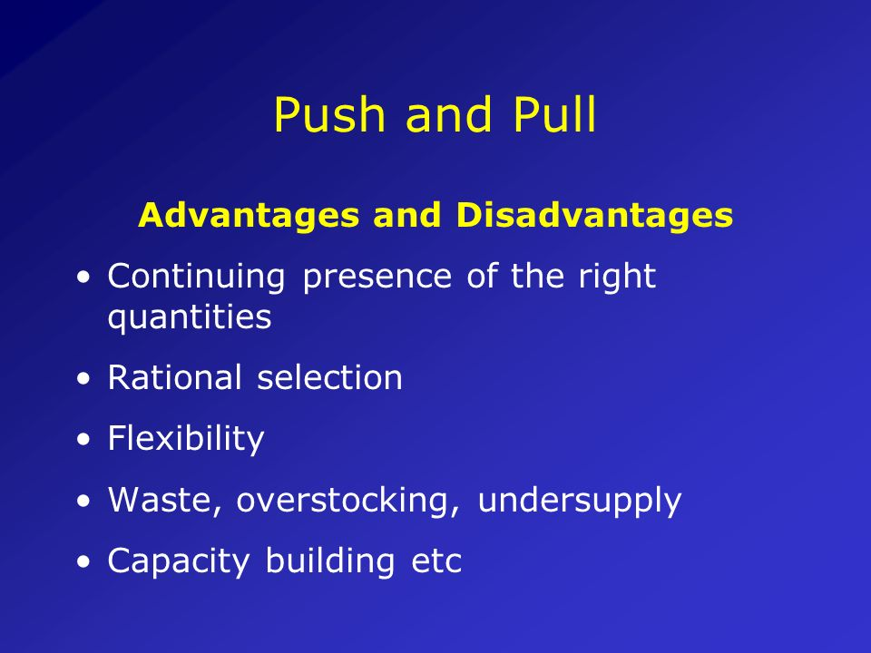 Push and Pull Push system: Health authorities determine what and how much a health facility will receive Pull system: Health facility prepares requisi