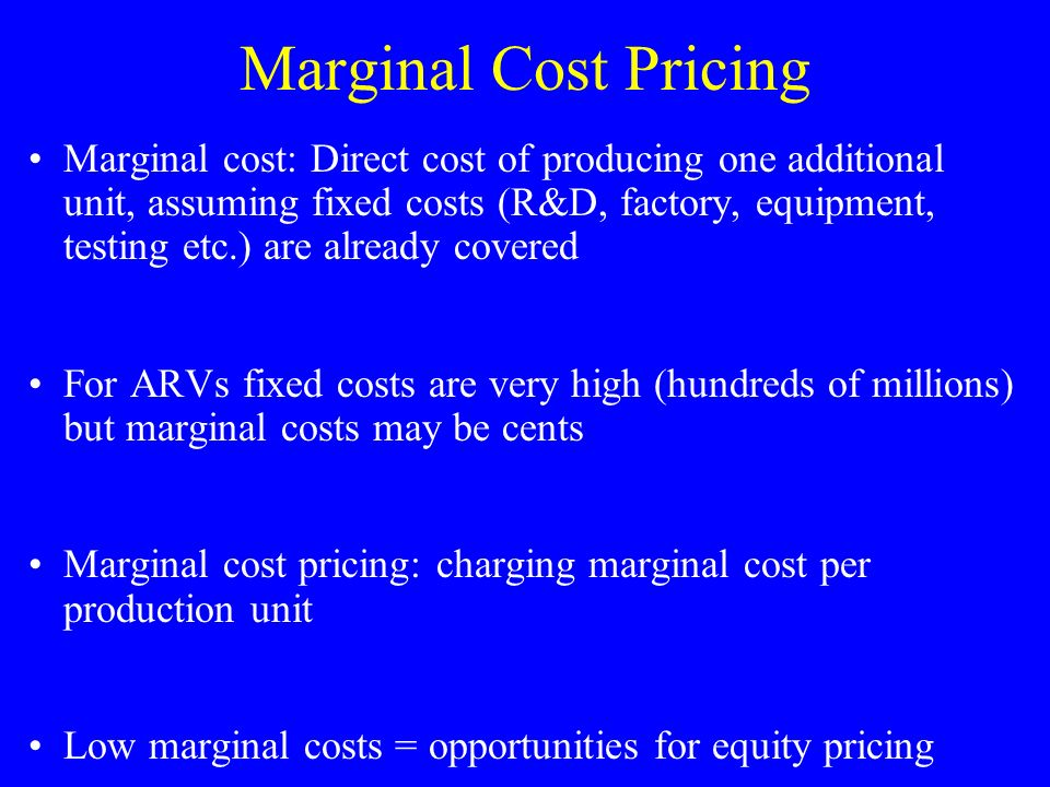 Marginal Cost Pricing Marginal cost: Direct cost of producing one additional unit, assuming fixed costs (R&D, factory, equipment, testing etc.) are already covered For ARVs fixed costs are very high (hundreds of millions) but marginal costs may be cents Marginal cost pricing: charging marginal cost per production unit Low marginal costs = opportunities for equity pricing