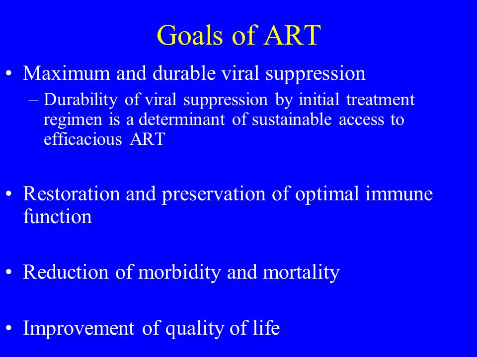 Goals of ART Maximum and durable viral suppression –Durability of viral suppression by initial treatment regimen is a determinant of sustainable access to efficacious ART Restoration and preservation of optimal immune function Reduction of morbidity and mortality Improvement of quality of life
