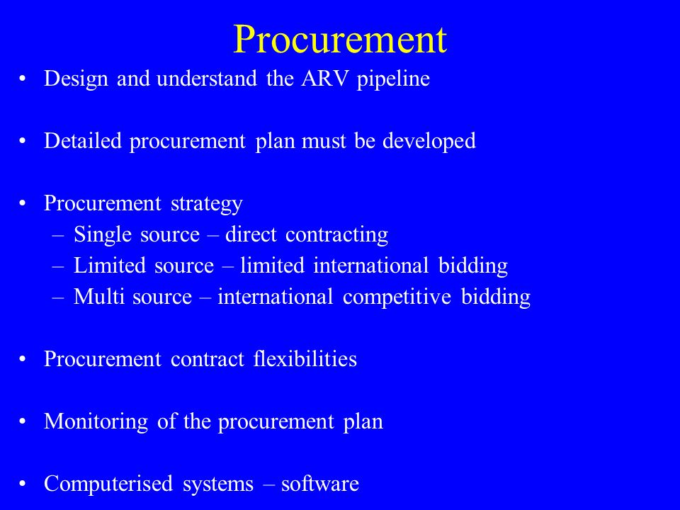 Procurement Design and understand the ARV pipeline Detailed procurement plan must be developed Procurement strategy –Single source – direct contracting –Limited source – limited international bidding –Multi source – international competitive bidding Procurement contract flexibilities Monitoring of the procurement plan Computerised systems – software