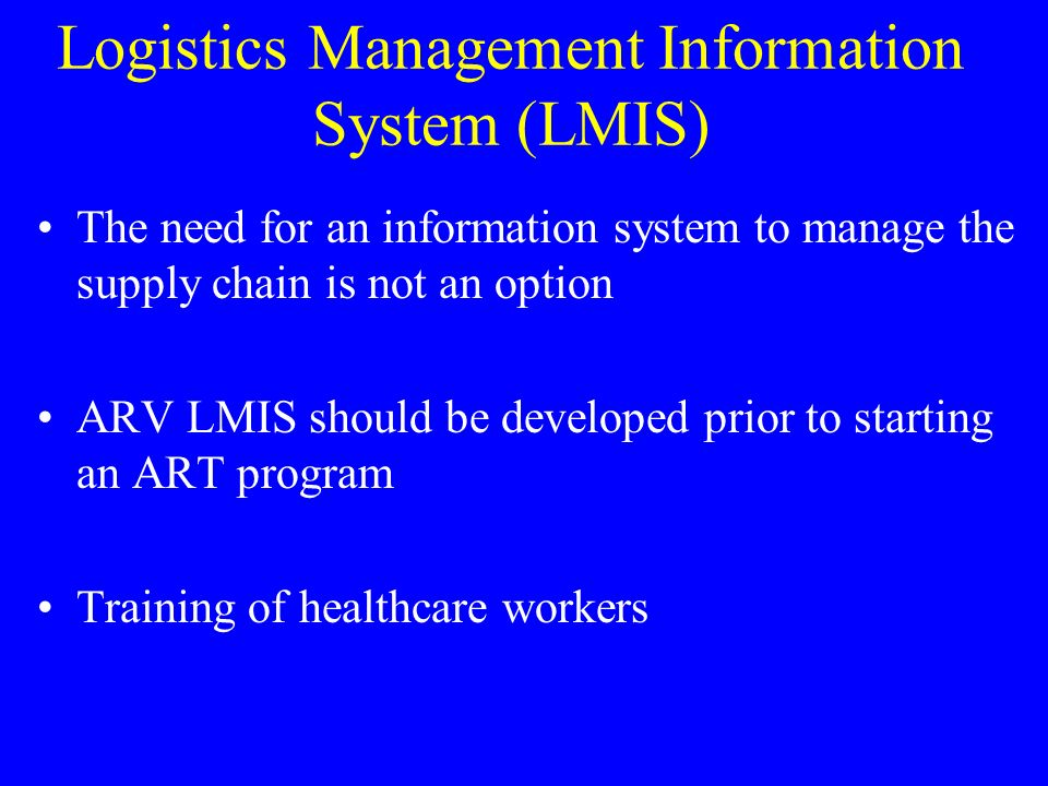 Logistics Management Information System (LMIS) The need for an information system to manage the supply chain is not an option ARV LMIS should be developed prior to starting an ART program Training of healthcare workers