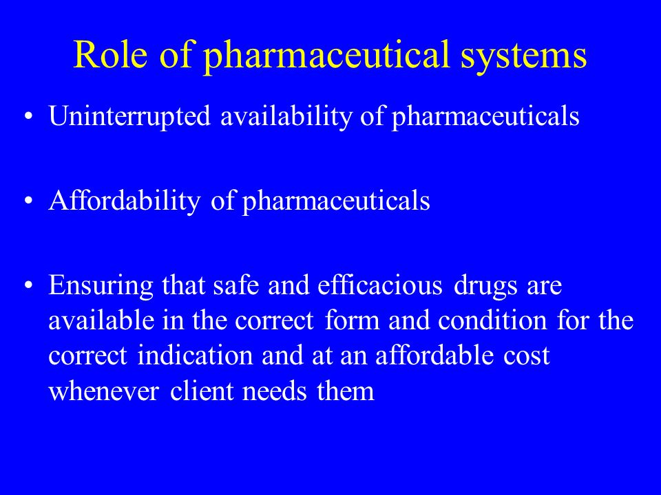 Role of pharmaceutical systems Uninterrupted availability of pharmaceuticals Affordability of pharmaceuticals Ensuring that safe and efficacious drugs are available in the correct form and condition for the correct indication and at an affordable cost whenever client needs them