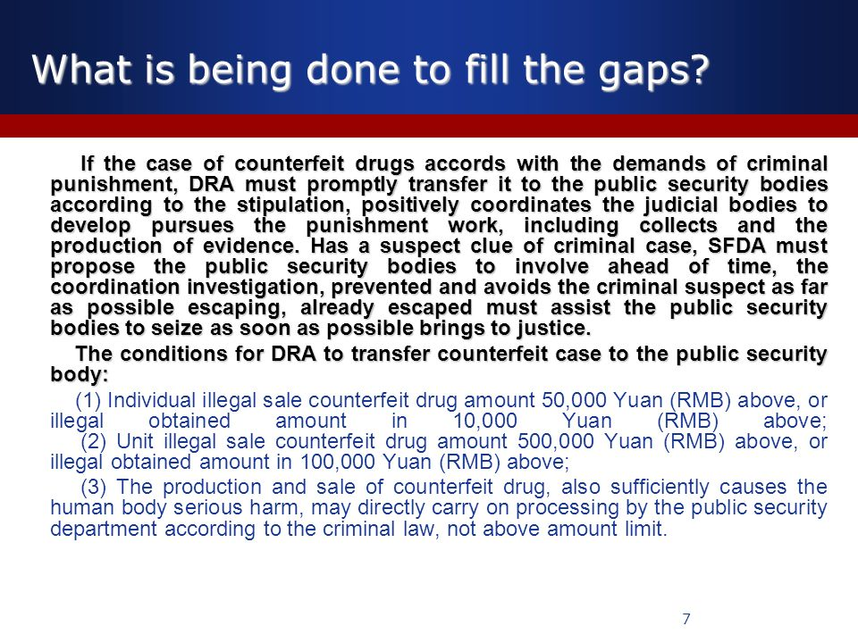 7 If the case of counterfeit drugs accords with the demands of criminal punishment, DRA must promptly transfer it to the public security bodies according to the stipulation, positively coordinates the judicial bodies to develop pursues the punishment work, including collects and the production of evidence.