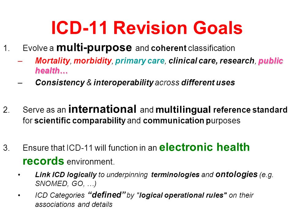 ICD-11 Revision Goals 1.Evolve a multi-purpose and coherent classification public health… –Mortality, morbidity, primary care, clinical care, research