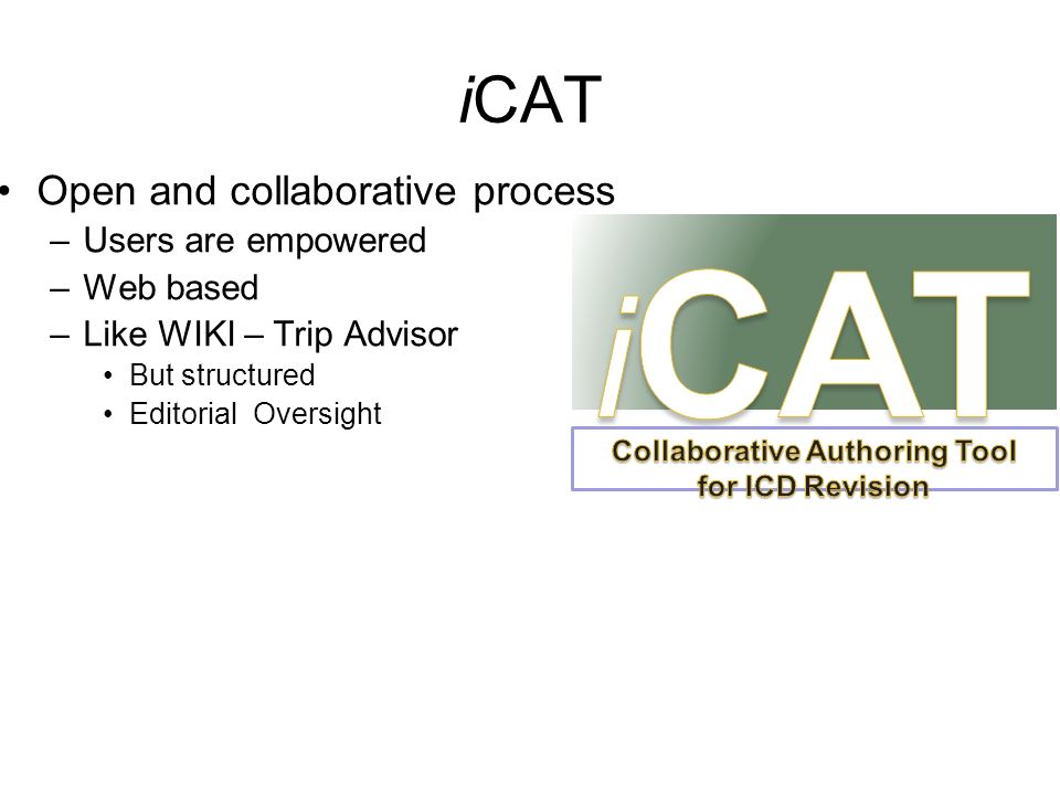 iCAT Open and collaborative process –Users are empowered –Web based –Like WIKI – Trip Advisor But structured Editorial Oversight