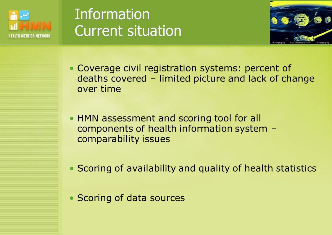 Information Current situation Coverage civil registration systems: percent of deaths covered – limited picture and lack of change over time HMN assessment and scoring tool for all components of health information system – comparability issues Scoring of availability and quality of health statistics Scoring of data sources