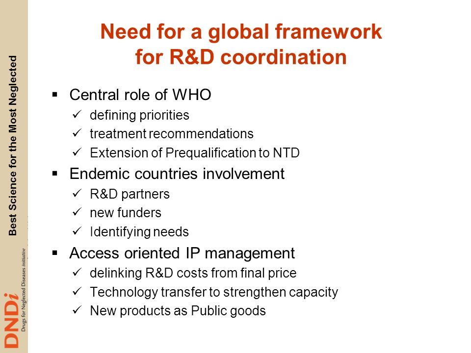 Best Science for the Most Neglected Need for a global framework for R&D coordination Central role of WHO defining priorities treatment recommendations