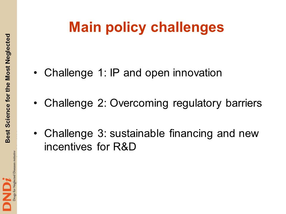 Best Science for the Most Neglected Main policy challenges Challenge 1: IP and open innovation Challenge 2: Overcoming regulatory barriers Challenge 3