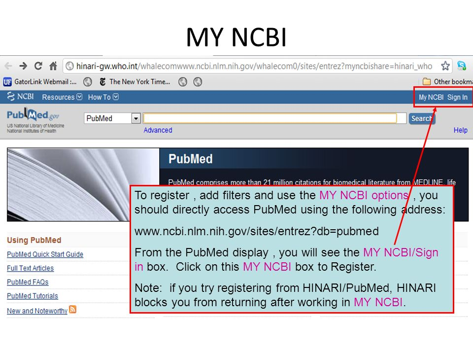 MY NCBI To register, add filters and use the MY NCBI options, you should directly access PubMed using the following address: www.ncbi.nlm.nih.gov/sites/entrez?db=pubmed From the PubMed display, you will see the MY NCBI/Sign in box.
