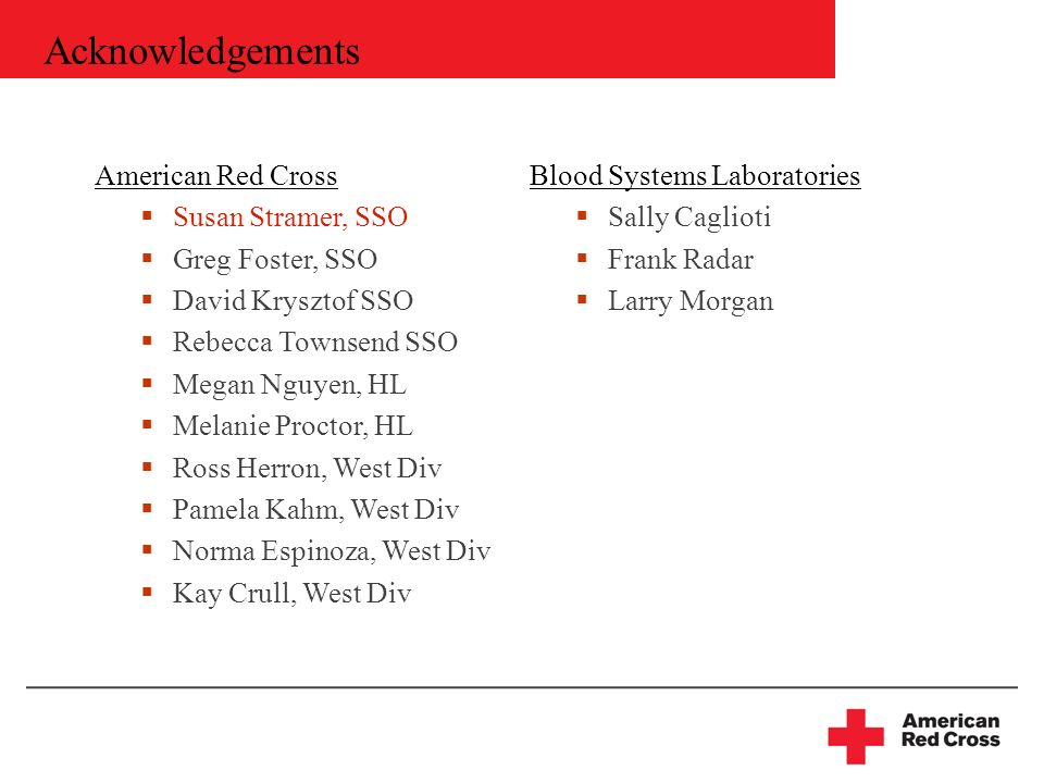 Acknowledgements American Red Cross Susan Stramer, SSO Greg Foster, SSO David Krysztof SSO Rebecca Townsend SSO Megan Nguyen, HL Melanie Proctor, HL Ross Herron, West Div Pamela Kahm, West Div Norma Espinoza, West Div Kay Crull, West Div Blood Systems Laboratories Sally Caglioti Frank Radar Larry Morgan