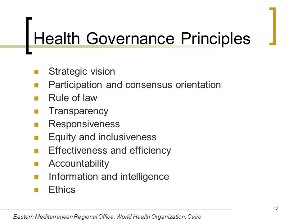Eastern Mediterranean Regional Office, World Health Organization, Cairo 10 Health Governance Principles Strategic vision Participation and consensus o