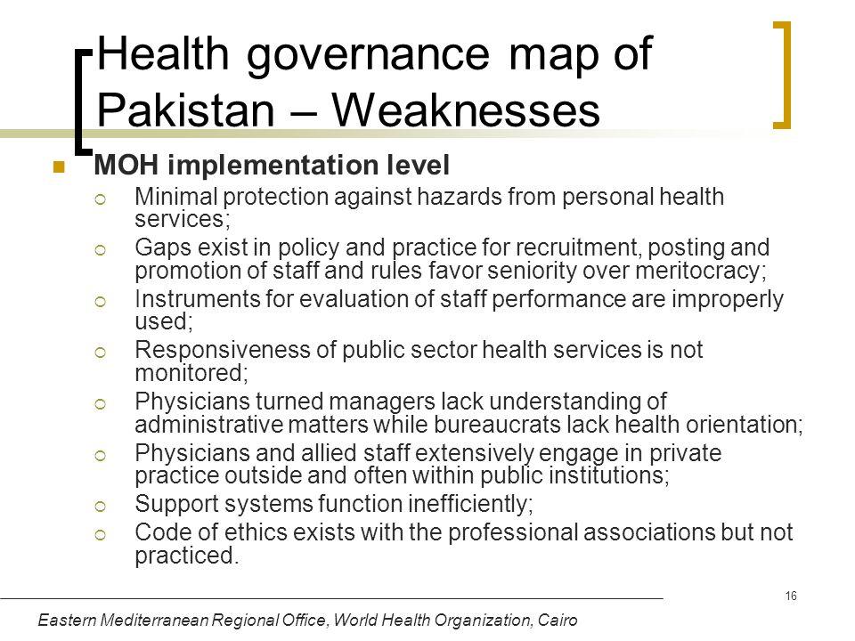 Eastern Mediterranean Regional Office, World Health Organization, Cairo 16 Health governance map of Pakistan – Weaknesses MOH implementation level Min