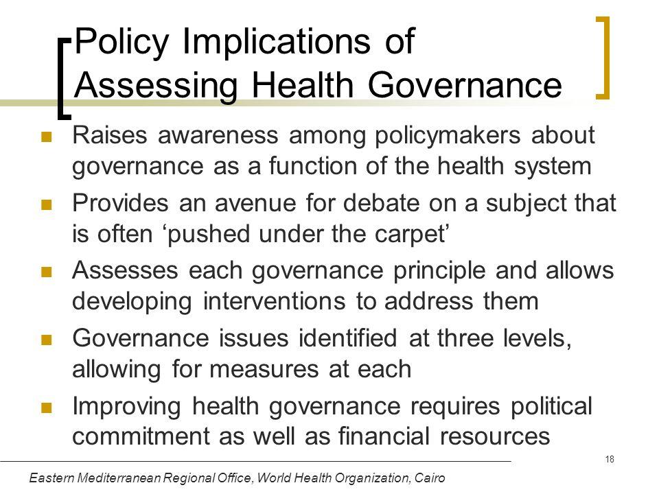 Eastern Mediterranean Regional Office, World Health Organization, Cairo 18 Policy Implications of Assessing Health Governance Raises awareness among p